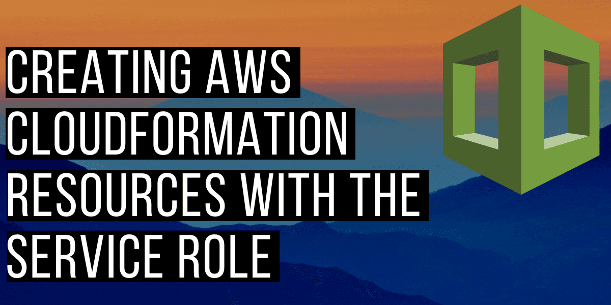 Creating AWS CloudFormation Resources With The Service Role