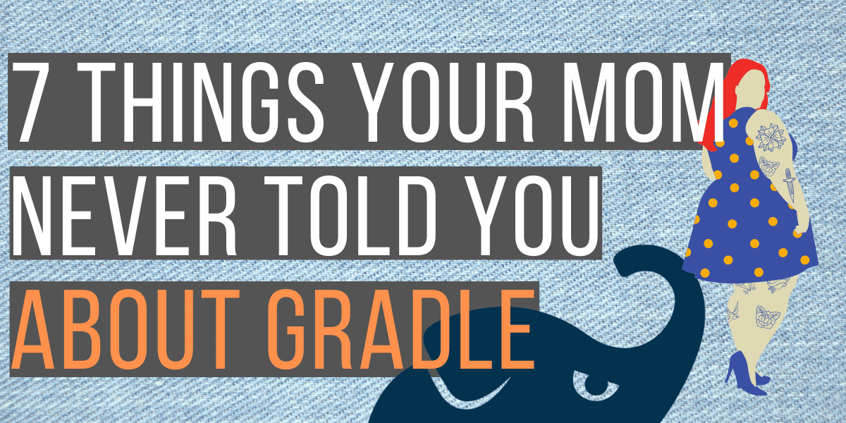 7 Things Your Mom Never Told You About Gradle